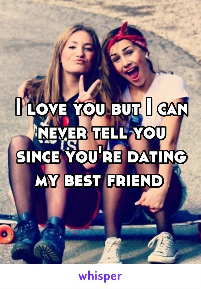 I love you but I can never tell you since you're dating my best friend