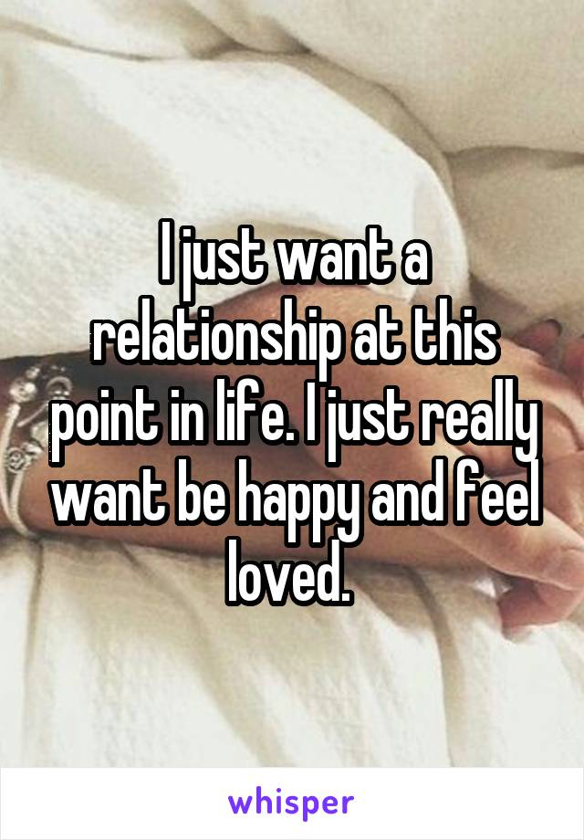 I just want a relationship at this point in life. I just really want be happy and feel loved.