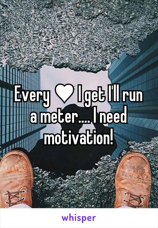 Every ♥ I get I'll run a meter.... I need motivation!