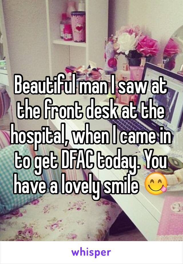 Beautiful man I saw at the front desk at the hospital, when I came in to get DFAC today. You have a lovely smile 😋
