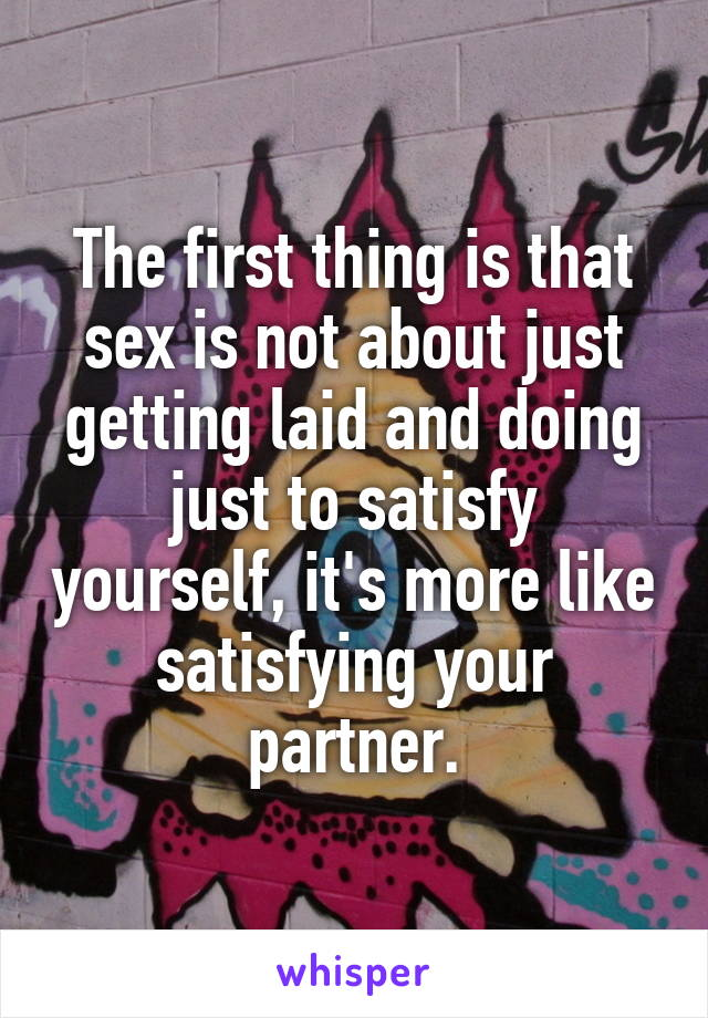 The first thing is that sex is not about just getting laid and doing just to satisfy yourself, it's more like satisfying your partner.