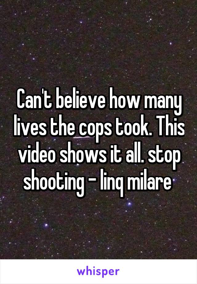 Can't believe how many lives the cops took. This video shows it all. stop shooting - linq milare