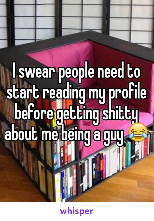 I swear people need to start reading my profile before getting shitty about me being a guy 😂