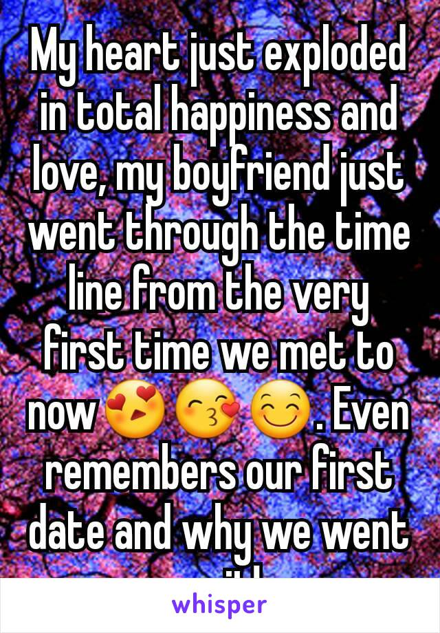 My heart just exploded in total happiness and love, my boyfriend just went through the time line from the very first time we met to now😍😙😊. Even remembers our first date and why we went on it!