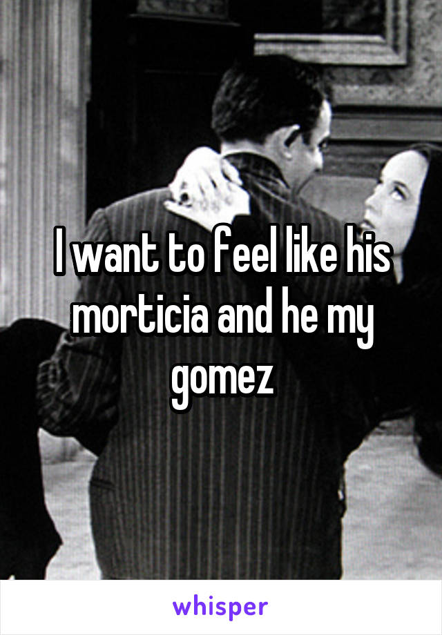 I want to feel like his morticia and he my gomez