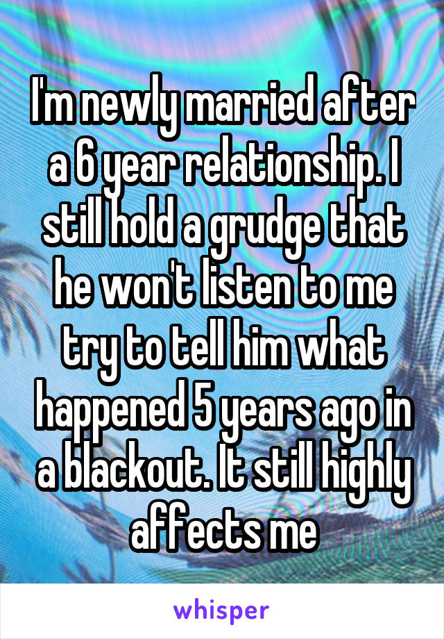 I'm newly married after a 6 year relationship. I still hold a grudge that he won't listen to me try to tell him what happened 5 years ago in a blackout. It still highly affects me