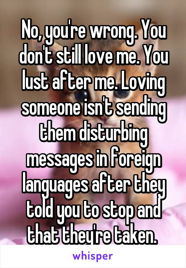 No, you're wrong. You don't still love me. You lust after me. Loving someone isn't sending them disturbing messages in foreign languages after they told you to stop and that they're taken.