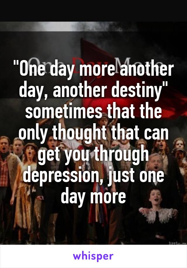"""""""One day more another day, another destiny"""" sometimes that the only thought that can get you through depression, just one day more"""