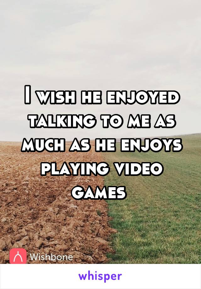 I wish he enjoyed talking to me as much as he enjoys playing video games