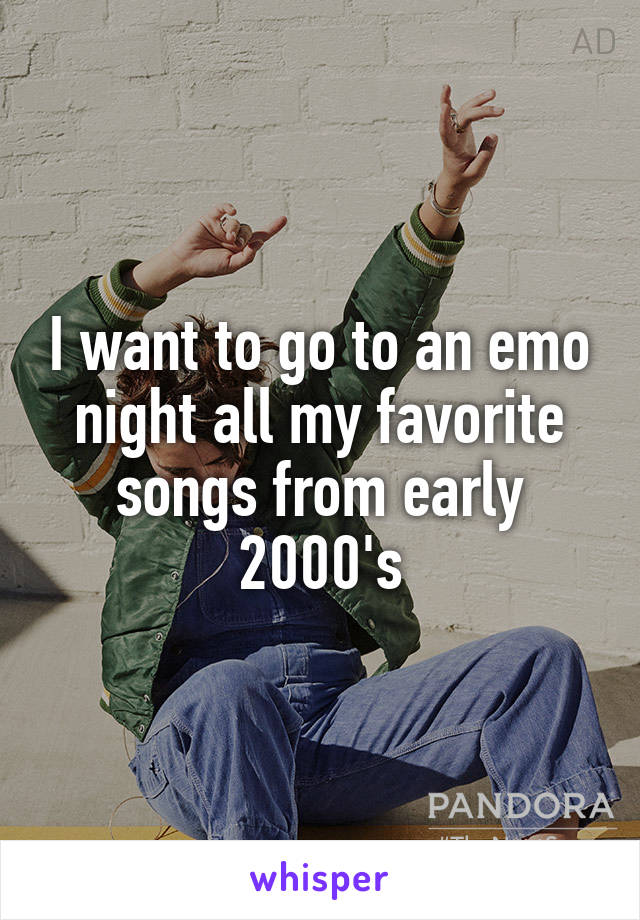 I want to go to an emo night all my favorite songs from early 2000's
