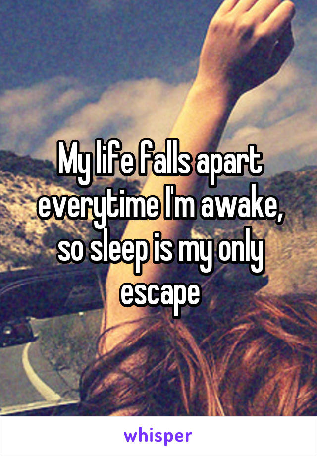 My life falls apart everytime I'm awake, so sleep is my only escape