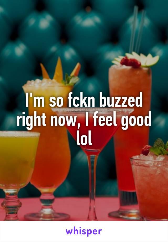 I'm so fckn buzzed right now, I feel good lol