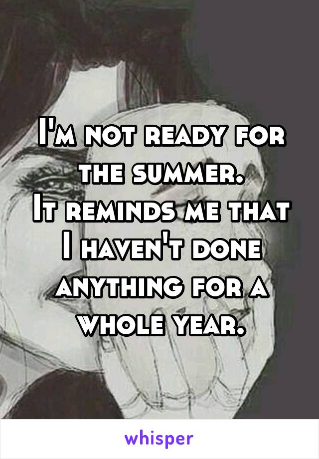 I'm not ready for the summer. It reminds me that I haven't done anything for a whole year.