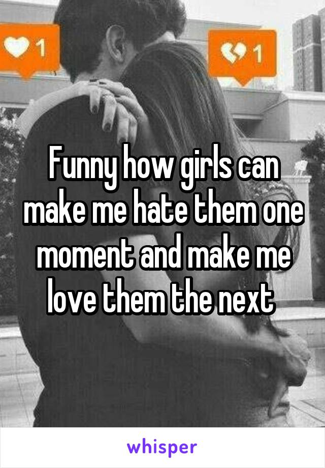 Funny how girls can make me hate them one moment and make me love them the next