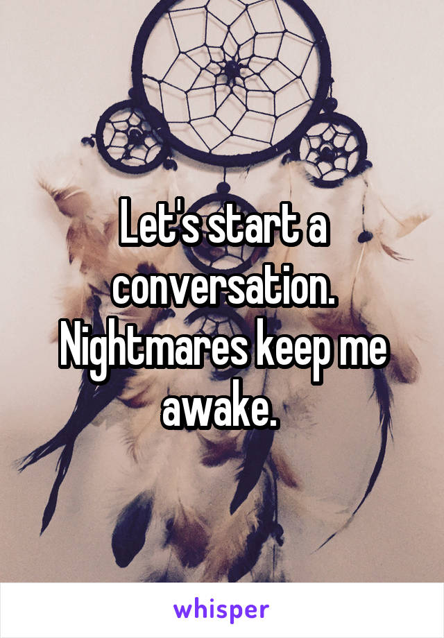 Let's start a conversation. Nightmares keep me awake.