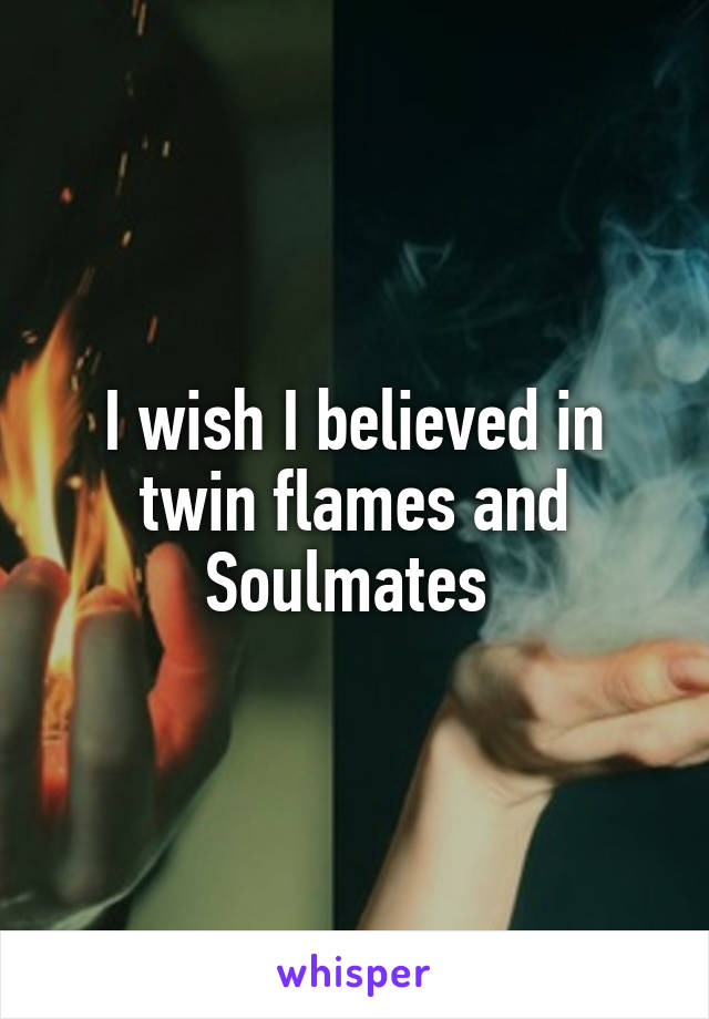 I wish I believed in twin flames and Soulmates