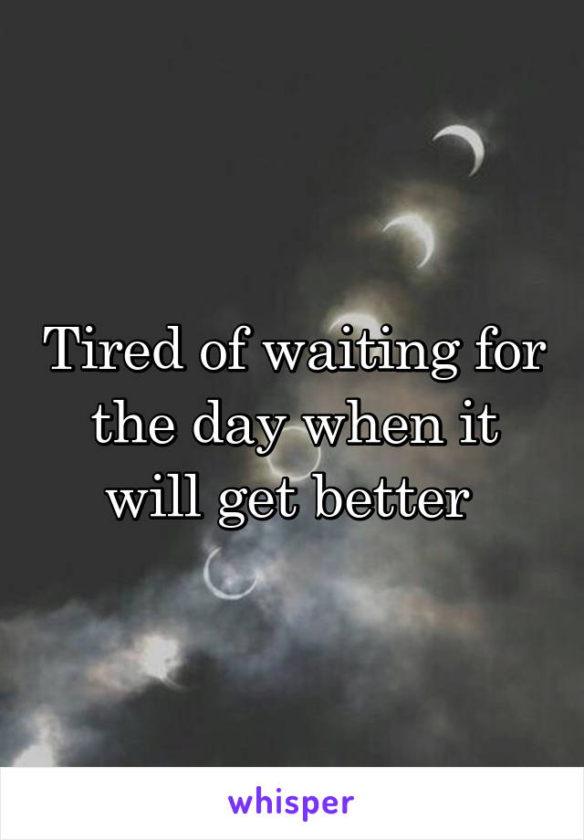 Tired of waiting for the day when it will get better