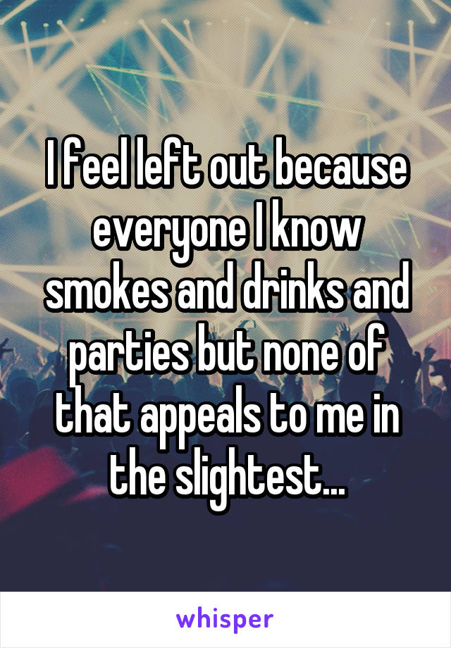 I feel left out because everyone I know smokes and drinks and parties but none of that appeals to me in the slightest...