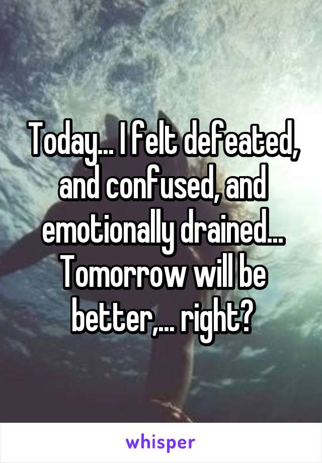 Today... I felt defeated, and confused, and emotionally drained... Tomorrow will be better,... right?