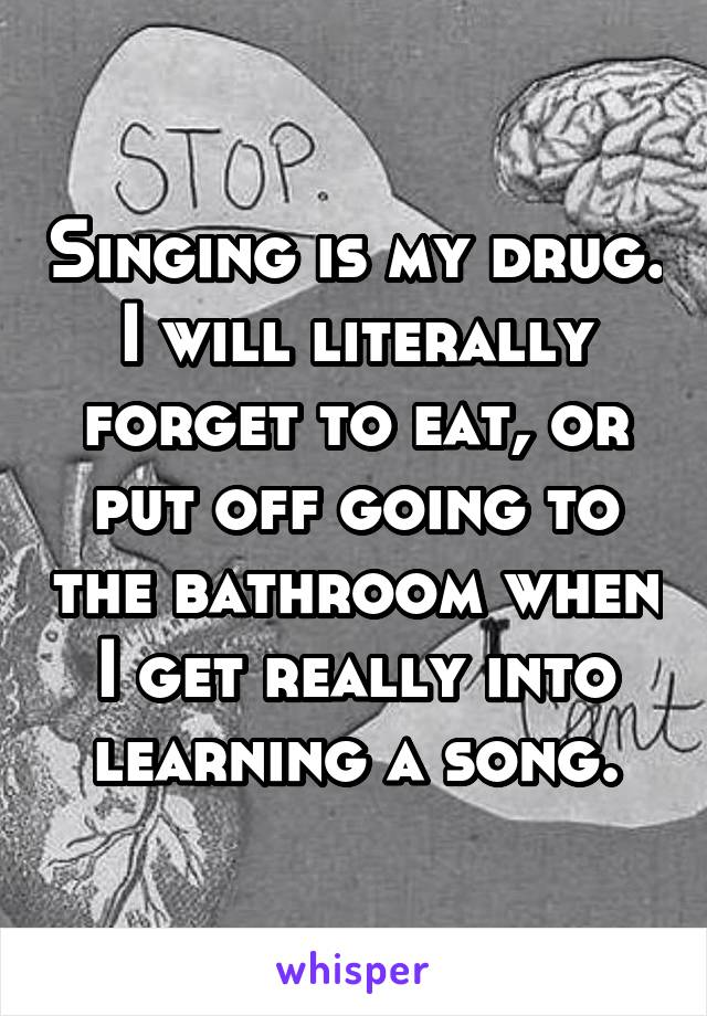 Singing is my drug. I will literally forget to eat, or put off going to the bathroom when I get really into learning a song.
