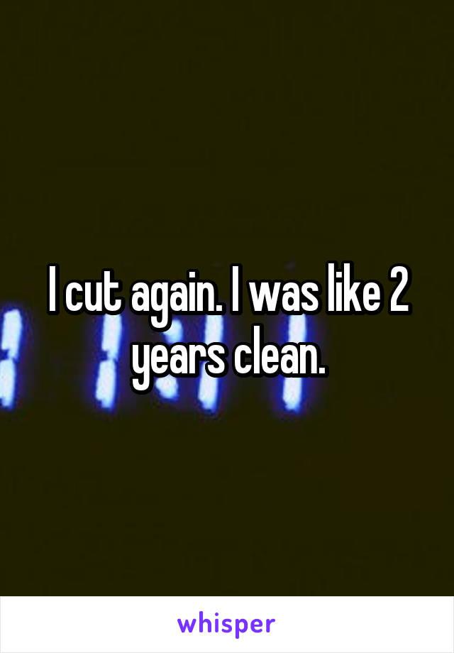 I cut again. I was like 2 years clean.