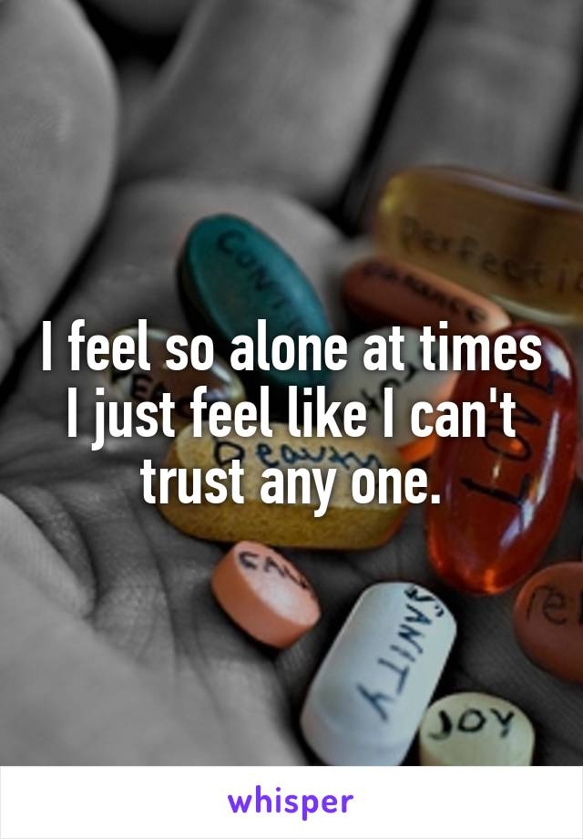 I feel so alone at times I just feel like I can't trust any one.