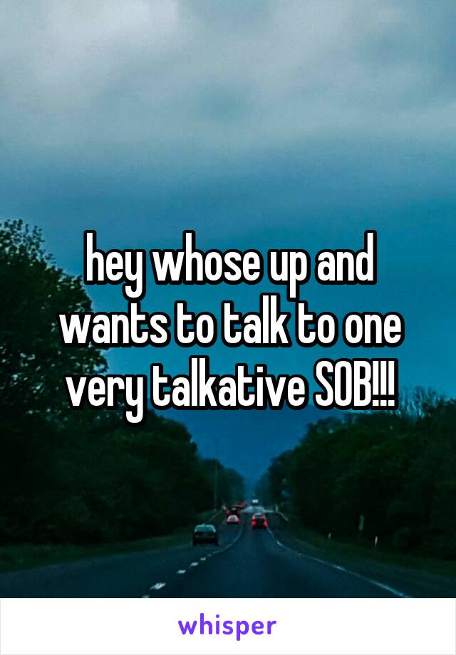 hey whose up and wants to talk to one very talkative SOB!!!
