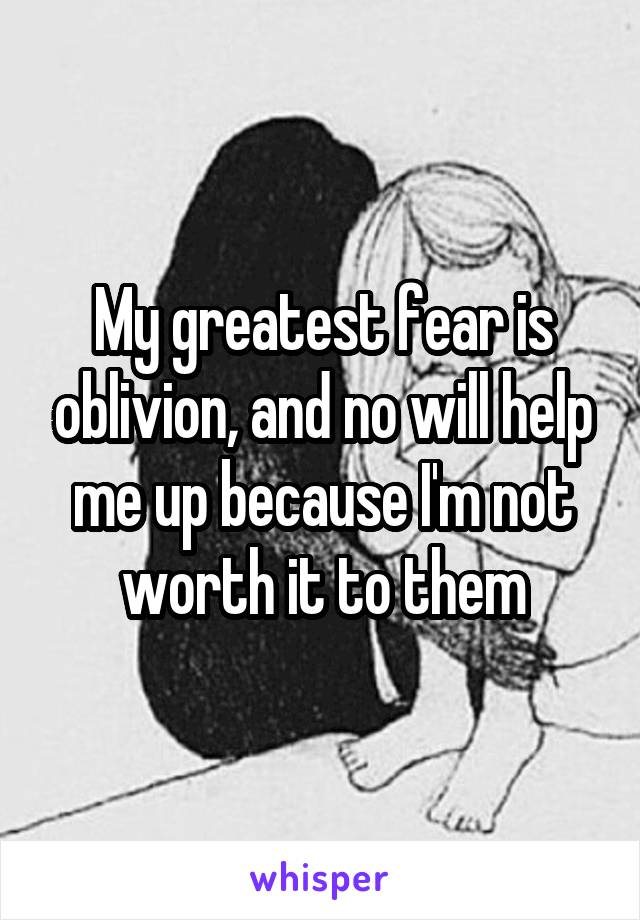 My greatest fear is oblivion, and no will help me up because I'm not worth it to them