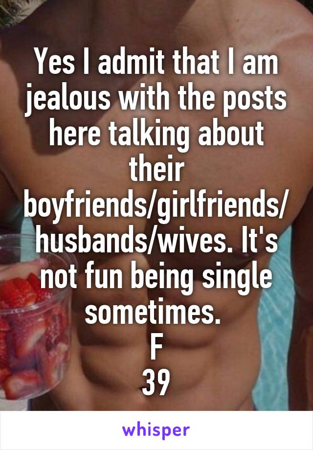 Yes I admit that I am jealous with the posts here talking about their boyfriends/girlfriends/husbands/wives. It's not fun being single sometimes.  F 39