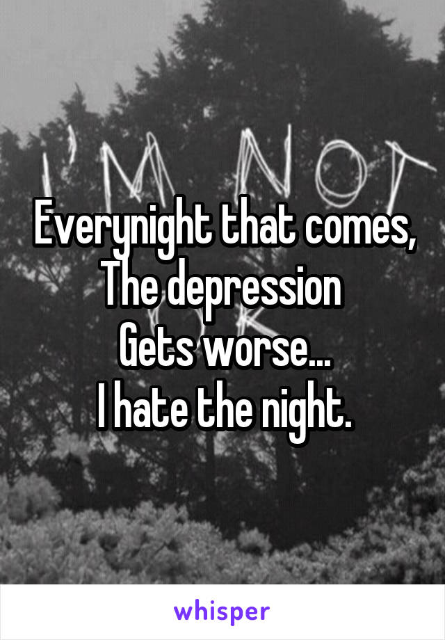Everynight that comes, The depression  Gets worse... I hate the night.