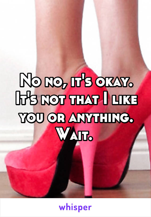 No no, it's okay. It's not that I like you or anything. Wait.