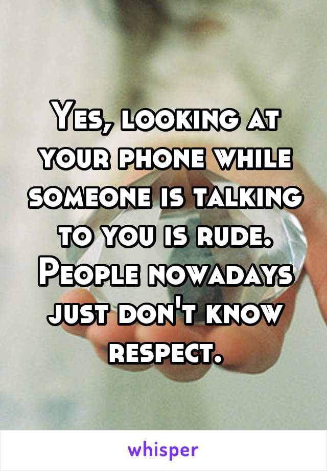 Yes, looking at your phone while someone is talking to you is rude. People nowadays just don't know respect.