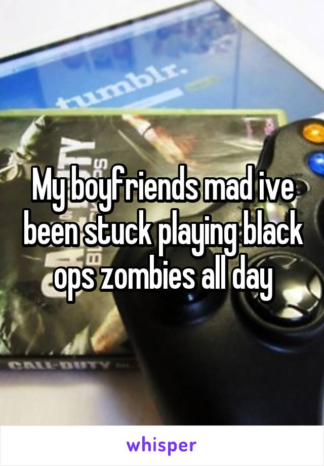 My boyfriends mad ive been stuck playing black ops zombies all day