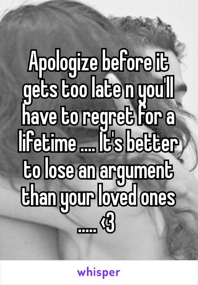 Apologize before it gets too late n you'll have to regret for a lifetime .... It's better to lose an argument than your loved ones ..... ‹3