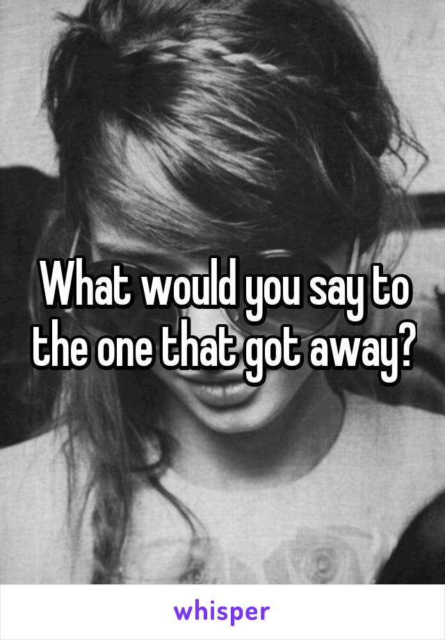What would you say to the one that got away?