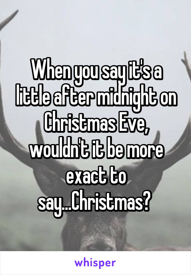 When you say it's a little after midnight on Christmas Eve, wouldn't it be more exact to say...Christmas?