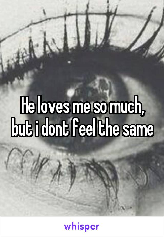 He loves me so much, but i dont feel the same