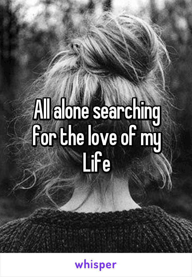 All alone searching for the love of my Life