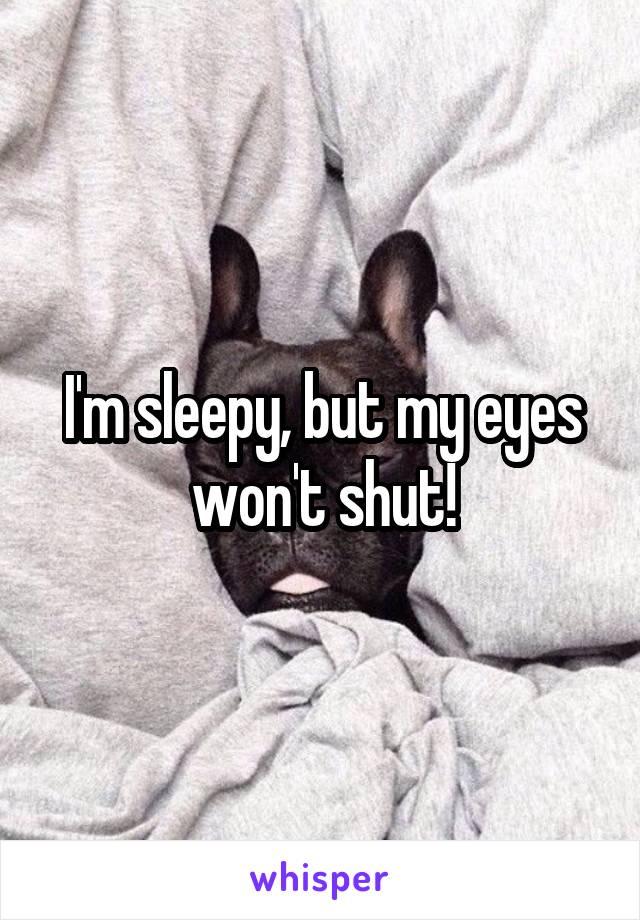 I'm sleepy, but my eyes won't shut!
