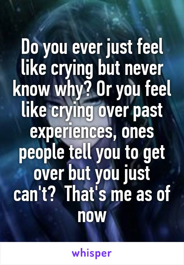 Do you ever just feel like crying but never know why? Or you feel like crying over past experiences, ones people tell you to get over but you just can't?  That's me as of now