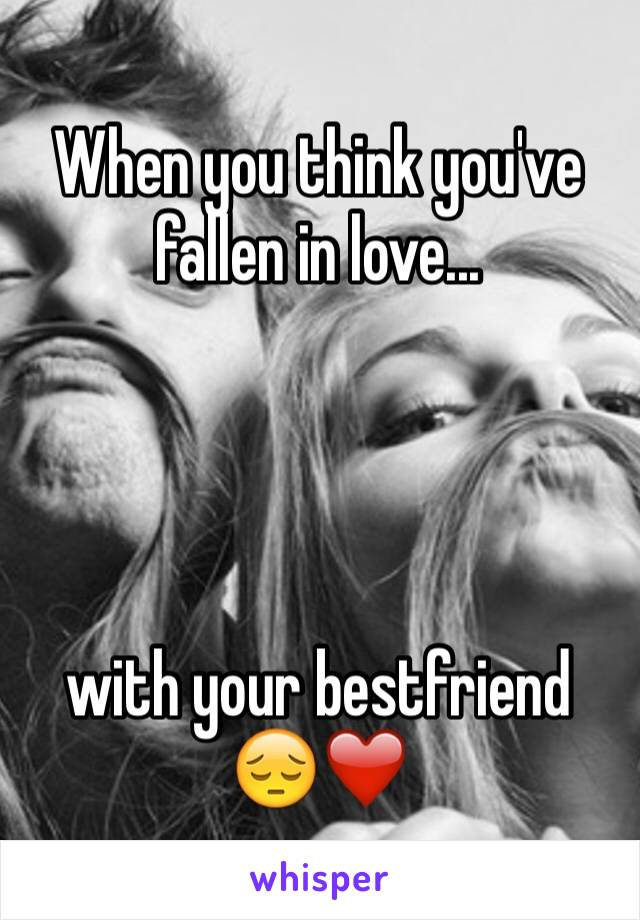 When you think you've fallen in love...     with your bestfriend 😔❤️