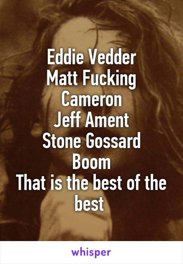 Eddie Vedder Matt Fucking Cameron Jeff Ament Stone Gossard Boom That is the best of the best