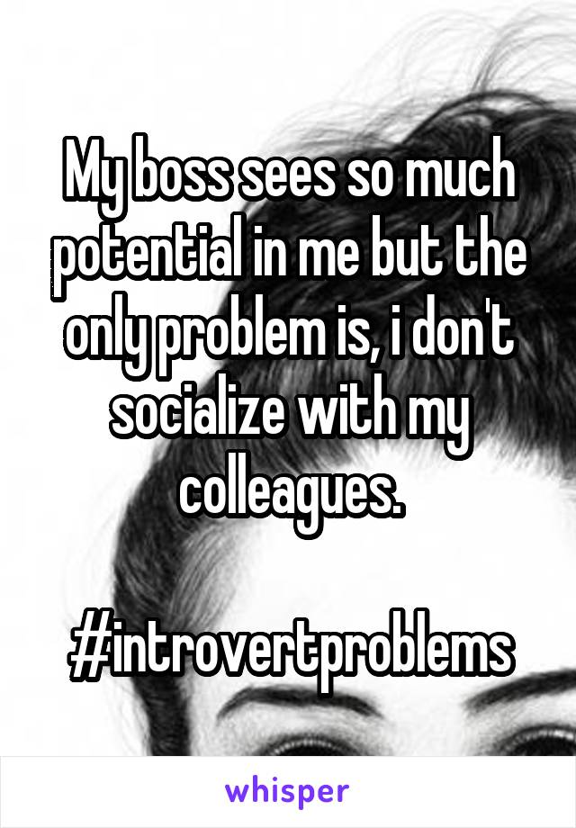 My boss sees so much potential in me but the only problem is, i don't socialize with my colleagues.  #introvertproblems