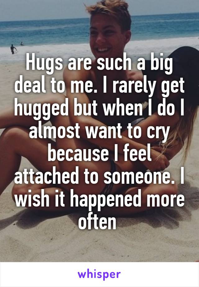 Hugs are such a big deal to me. I rarely get hugged but when I do I almost want to cry because I feel attached to someone. I wish it happened more often