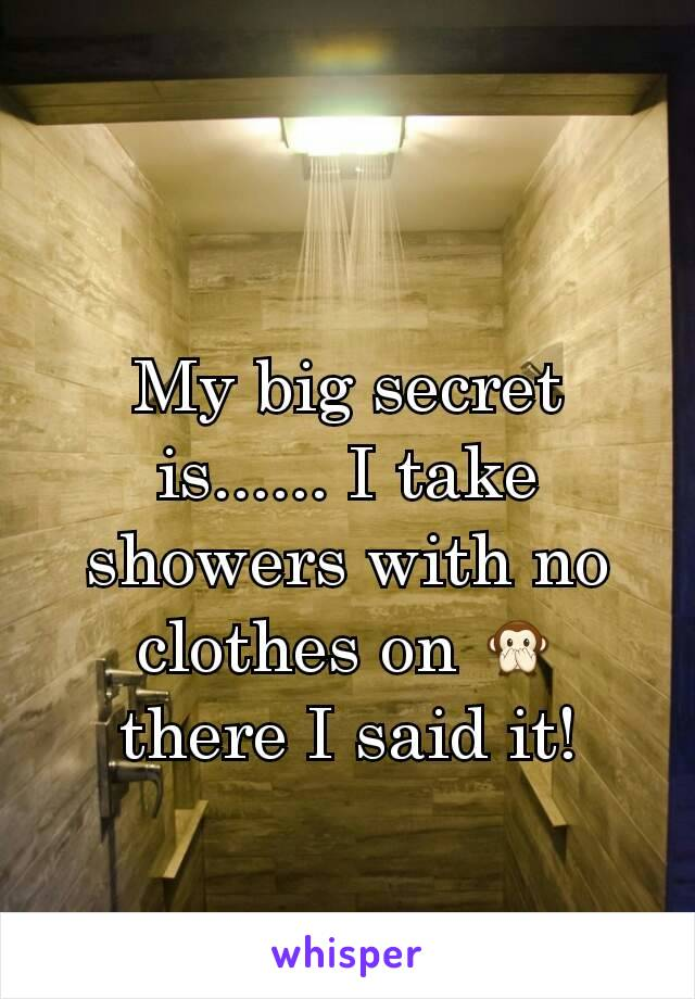 My big secret is...... I take showers with no clothes on 🙊 there I said it!