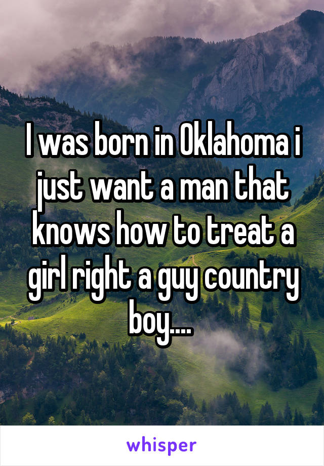 I was born in Oklahoma i just want a man that knows how to treat a girl right a guy country boy....