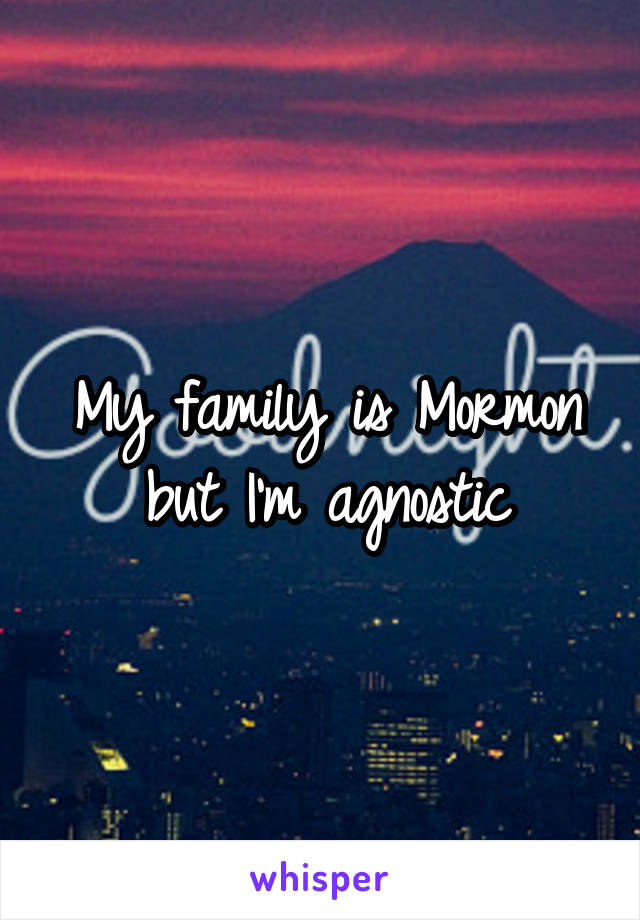 My family is Mormon but I'm agnostic