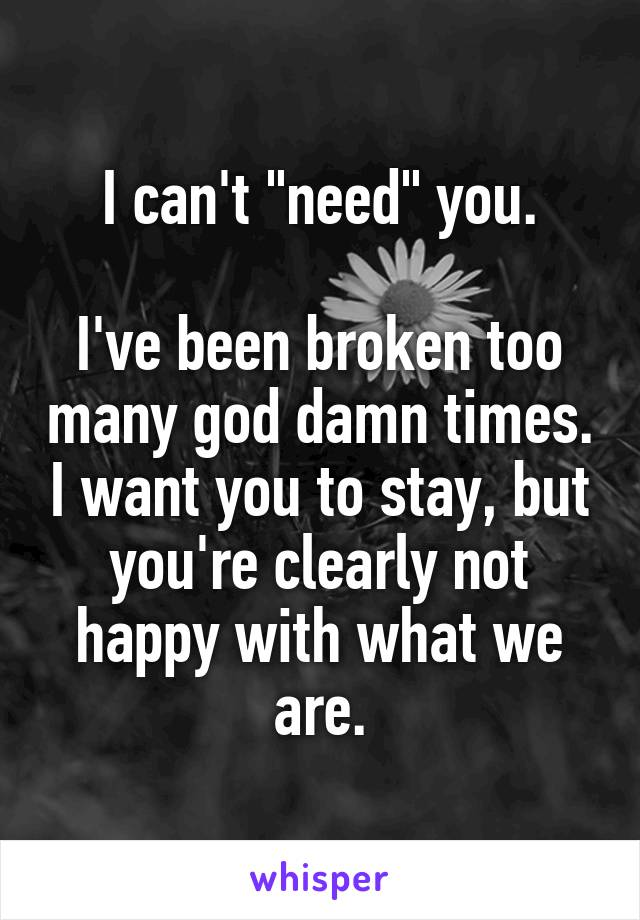 """I can't """"need"""" you.  I've been broken too many god damn times. I want you to stay, but you're clearly not happy with what we are."""