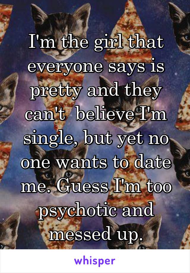 I'm the girl that everyone says is pretty and they can't  believe I'm single, but yet no one wants to date me. Guess I'm too psychotic and messed up.