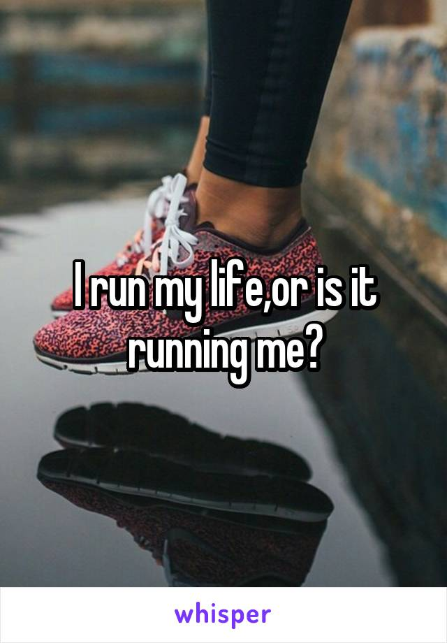 I run my life,or is it running me?